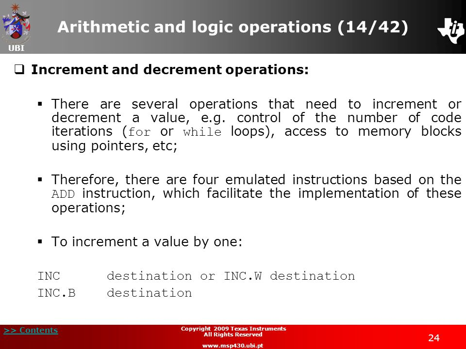 UBI >> Contents 24 Copyright 2009 Texas Instruments All Rights Reserved www.msp430.ubi.pt Arithmetic and logic operations (14/42)  Increment and decrement operations:  There are several operations that need to increment or decrement a value, e.g.
