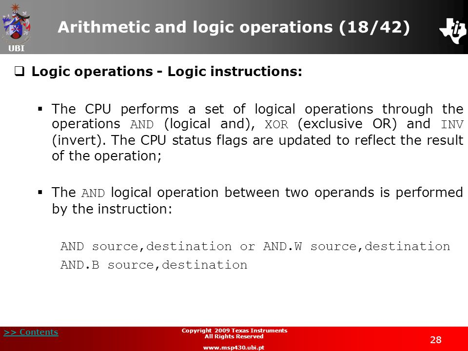 UBI >> Contents 28 Copyright 2009 Texas Instruments All Rights Reserved www.msp430.ubi.pt Arithmetic and logic operations (18/42)  Logic operations - Logic instructions:  The CPU performs a set of logical operations through the operations AND (logical and), XOR (exclusive OR) and INV (invert).