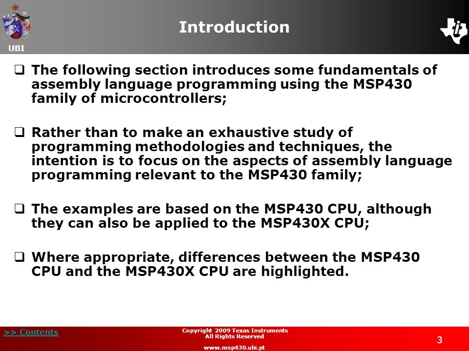 UBI >> Contents 3 Copyright 2009 Texas Instruments All Rights Reserved www.msp430.ubi.pt Introduction  The following section introduces some fundamentals of assembly language programming using the MSP430 family of microcontrollers;  Rather than to make an exhaustive study of programming methodologies and techniques, the intention is to focus on the aspects of assembly language programming relevant to the MSP430 family;  The examples are based on the MSP430 CPU, although they can also be applied to the MSP430X CPU;  Where appropriate, differences between the MSP430 CPU and the MSP430X CPU are highlighted.