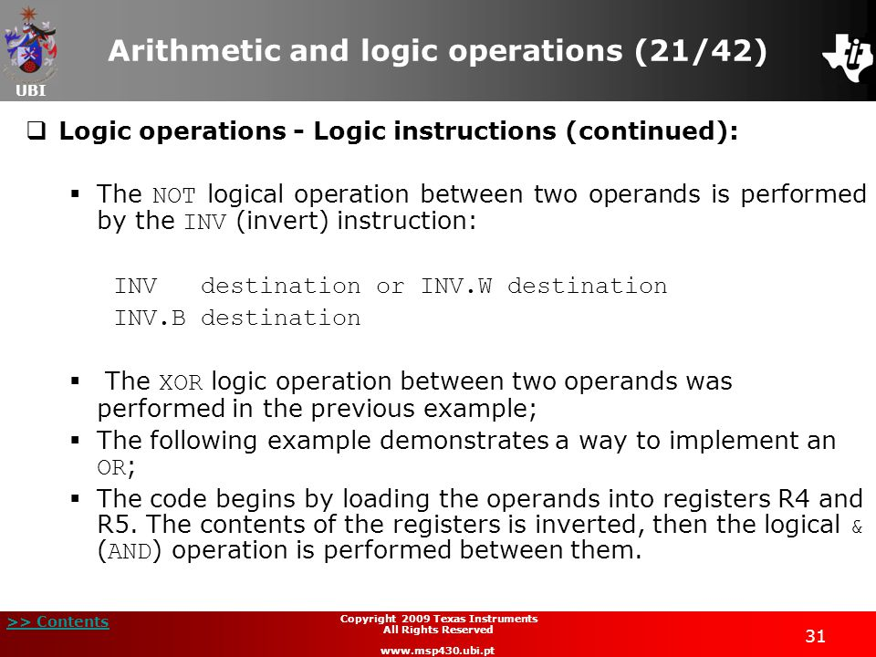 UBI >> Contents 31 Copyright 2009 Texas Instruments All Rights Reserved www.msp430.ubi.pt Arithmetic and logic operations (21/42)  Logic operations - Logic instructions (continued):  The NOT logical operation between two operands is performed by the INV (invert) instruction: INVdestination or INV.W destination INV.B destination  The XOR logic operation between two operands was performed in the previous example;  The following example demonstrates a way to implement an OR ;  The code begins by loading the operands into registers R4 and R5.