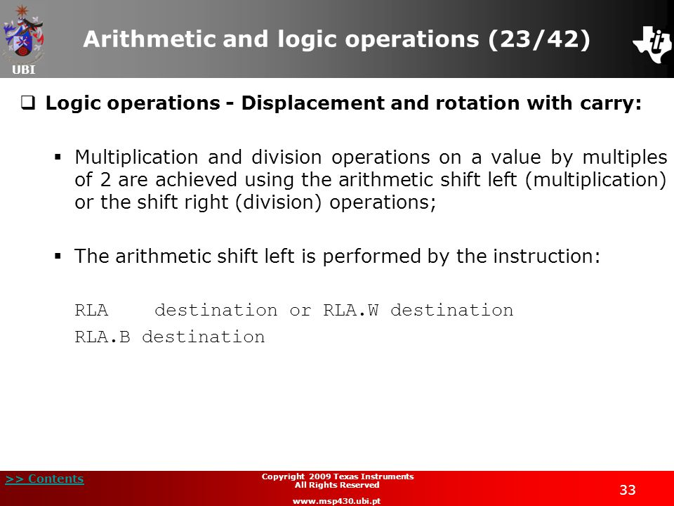 UBI >> Contents 33 Copyright 2009 Texas Instruments All Rights Reserved www.msp430.ubi.pt Arithmetic and logic operations (23/42)  Logic operations - Displacement and rotation with carry:  Multiplication and division operations on a value by multiples of 2 are achieved using the arithmetic shift left (multiplication) or the shift right (division) operations;  The arithmetic shift left is performed by the instruction: RLAdestination or RLA.W destination RLA.B destination
