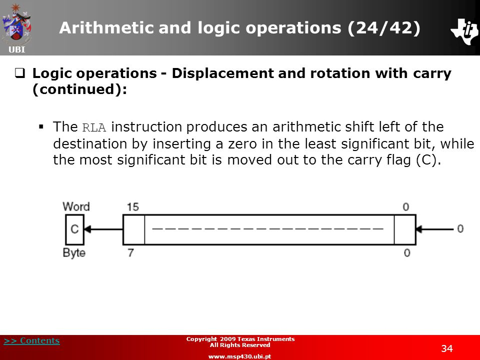 UBI >> Contents 34 Copyright 2009 Texas Instruments All Rights Reserved www.msp430.ubi.pt Arithmetic and logic operations (24/42)  Logic operations - Displacement and rotation with carry (continued):  The RLA instruction produces an arithmetic shift left of the destination by inserting a zero in the least significant bit, while the most significant bit is moved out to the carry flag (C).