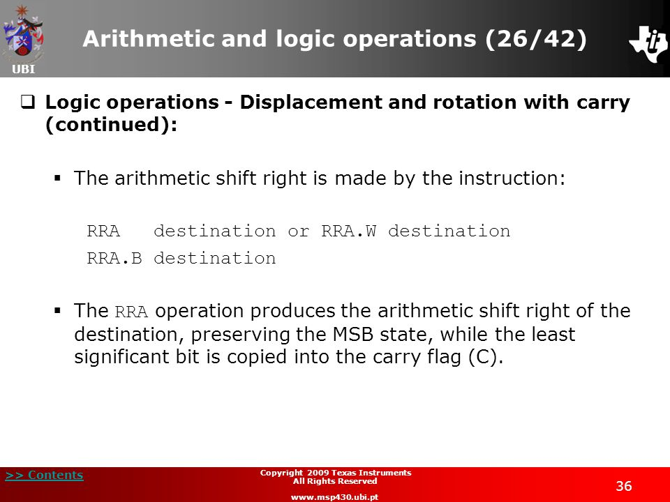 UBI >> Contents 36 Copyright 2009 Texas Instruments All Rights Reserved www.msp430.ubi.pt Arithmetic and logic operations (26/42)  Logic operations - Displacement and rotation with carry (continued):  The arithmetic shift right is made by the instruction: RRAdestination or RRA.W destination RRA.B destination  The RRA operation produces the arithmetic shift right of the destination, preserving the MSB state, while the least significant bit is copied into the carry flag (C).