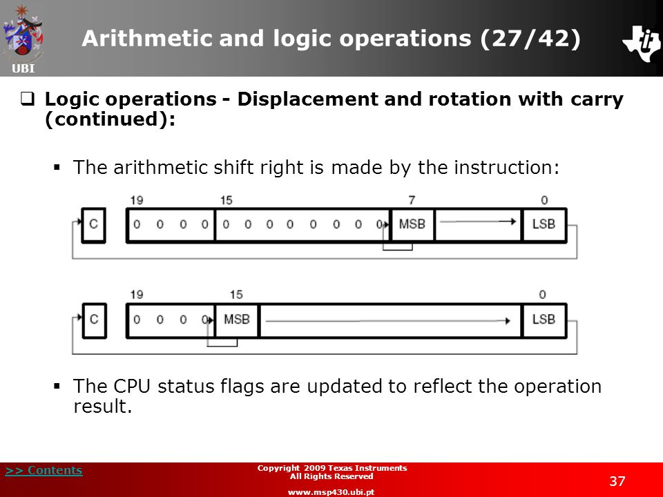 UBI >> Contents 37 Copyright 2009 Texas Instruments All Rights Reserved www.msp430.ubi.pt Arithmetic and logic operations (27/42)  Logic operations - Displacement and rotation with carry (continued):  The arithmetic shift right is made by the instruction:  The CPU status flags are updated to reflect the operation result.