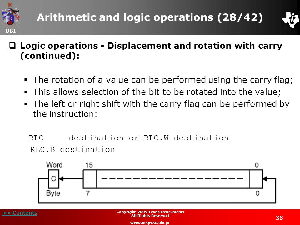 UBI >> Contents 38 Copyright 2009 Texas Instruments All Rights Reserved www.msp430.ubi.pt Arithmetic and logic operations (28/42)  Logic operations - Displacement and rotation with carry (continued):  The rotation of a value can be performed using the carry flag;  This allows selection of the bit to be rotated into the value;  The left or right shift with the carry flag can be performed by the instruction: RLCdestination or RLC.W destination RLC.B destination