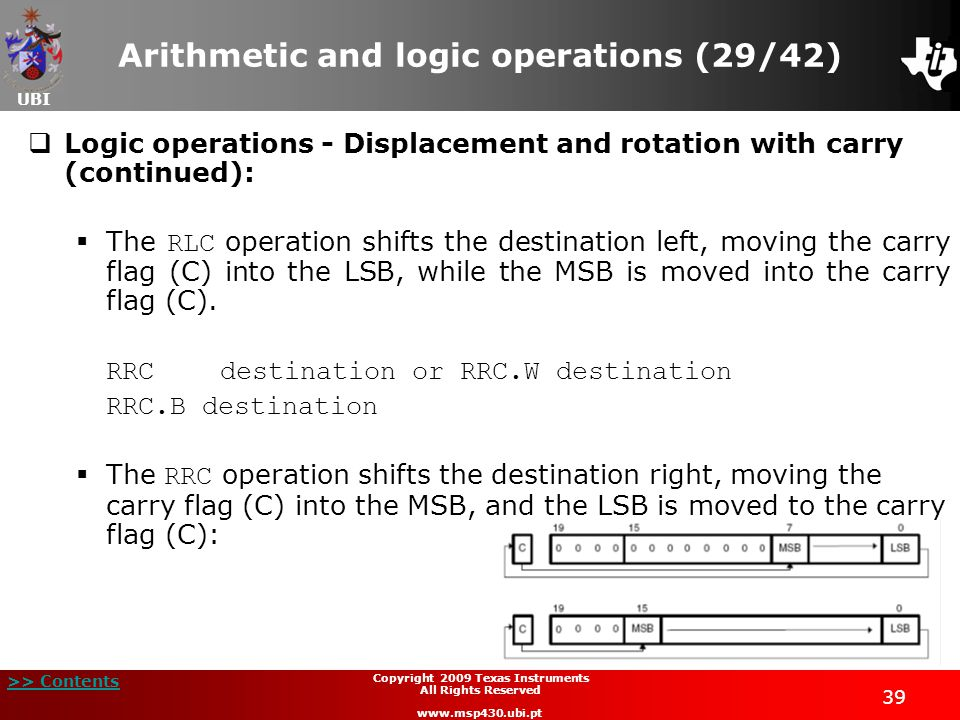 UBI >> Contents 39 Copyright 2009 Texas Instruments All Rights Reserved www.msp430.ubi.pt Arithmetic and logic operations (29/42)  Logic operations - Displacement and rotation with carry (continued):  The RLC operation shifts the destination left, moving the carry flag (C) into the LSB, while the MSB is moved into the carry flag (C).