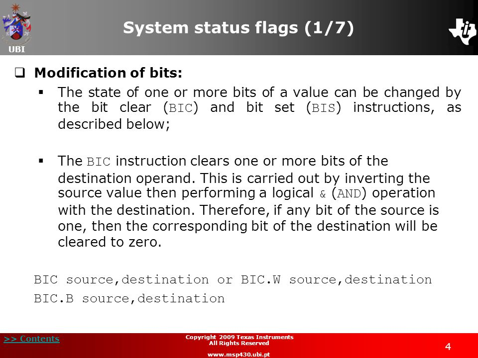 UBI >> Contents 35 Copyright 2009 Texas Instruments All Rights Reserved www.msp430.ubi.pt Arithmetic and logic operations (25/42)  Logic operations - Displacement and rotation with carry (continued):  As an example, the registers R5 and R4 are loaded with 0x00A5 and 0xA5A5, respectively, forming a 32-bit value in the structure R5:R4;  A shift left performs the multiplication by 2: MOV#0x00A5,R5; load the value 0x00A5 into R5 MOV #0xA5A5,R4; load the value 0xA5A5 into R4 RLAR5; shift most significant word left R5 RLAR4; shift least significant word left R4 ADCR5; add the carry bit of R4 in R5