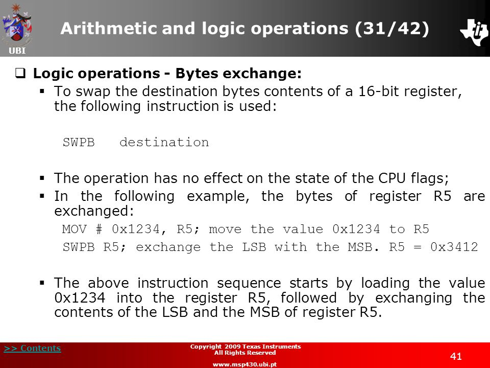 UBI >> Contents 41 Copyright 2009 Texas Instruments All Rights Reserved www.msp430.ubi.pt Arithmetic and logic operations (31/42)  Logic operations - Bytes exchange:  To swap the destination bytes contents of a 16-bit register, the following instruction is used: SWPB destination  The operation has no effect on the state of the CPU flags;  In the following example, the bytes of register R5 are exchanged: MOV # 0x1234, R5; move the value 0x1234 to R5 SWPB R5; exchange the LSB with the MSB.