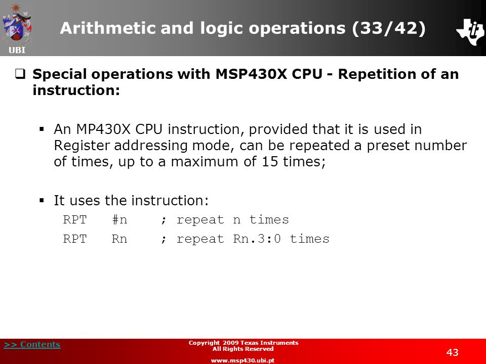 UBI >> Contents 43 Copyright 2009 Texas Instruments All Rights Reserved www.msp430.ubi.pt Arithmetic and logic operations (33/42)  Special operations with MSP430X CPU - Repetition of an instruction:  An MP430X CPU instruction, provided that it is used in Register addressing mode, can be repeated a preset number of times, up to a maximum of 15 times;  It uses the instruction: RPT#n; repeat n times RPTRn; repeat Rn.3:0 times