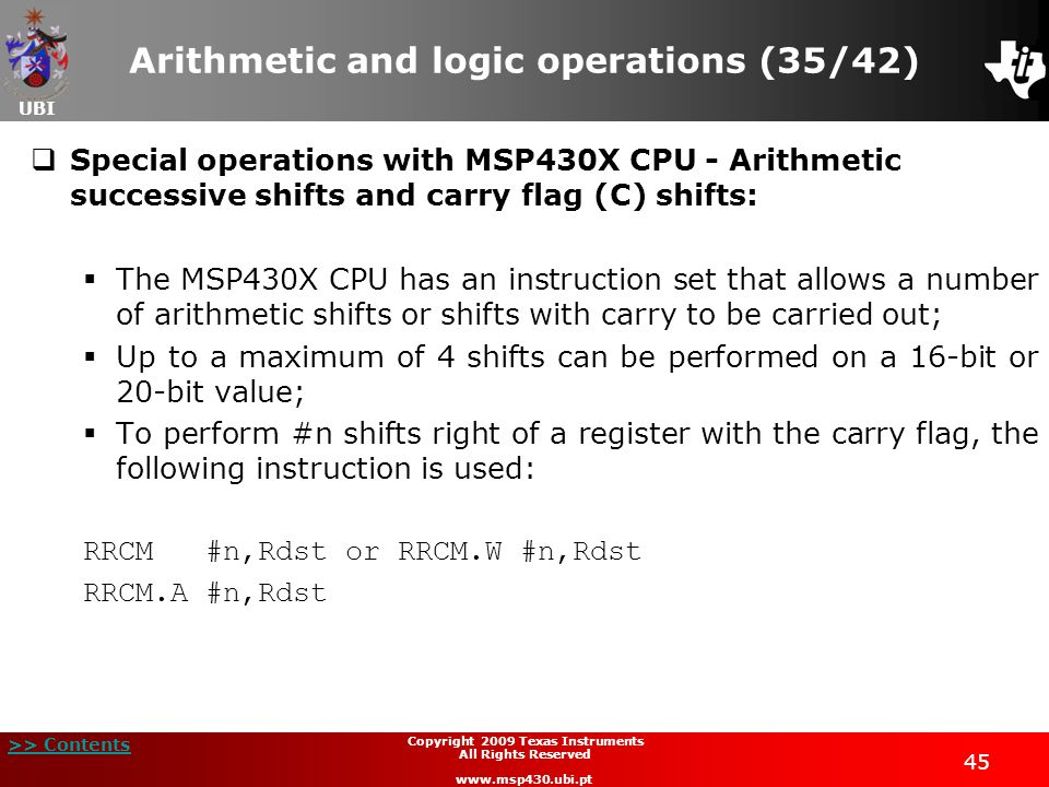 UBI >> Contents 45 Copyright 2009 Texas Instruments All Rights Reserved www.msp430.ubi.pt Arithmetic and logic operations (35/42)  Special operations with MSP430X CPU - Arithmetic successive shifts and carry flag (C) shifts:  The MSP430X CPU has an instruction set that allows a number of arithmetic shifts or shifts with carry to be carried out;  Up to a maximum of 4 shifts can be performed on a 16-bit or 20-bit value;  To perform #n shifts right of a register with the carry flag, the following instruction is used: RRCM #n,Rdst or RRCM.W #n,Rdst RRCM.A #n,Rdst