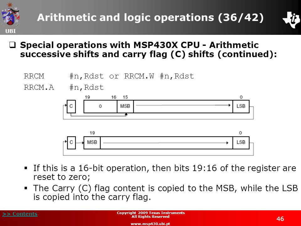 UBI >> Contents 46 Copyright 2009 Texas Instruments All Rights Reserved www.msp430.ubi.pt Arithmetic and logic operations (36/42)  Special operations with MSP430X CPU - Arithmetic successive shifts and carry flag (C) shifts (continued): RRCM#n,Rdst or RRCM.W #n,Rdst RRCM.A #n,Rdst  If this is a 16-bit operation, then bits 19:16 of the register are reset to zero;  The Carry (C) flag content is copied to the MSB, while the LSB is copied into the carry flag.