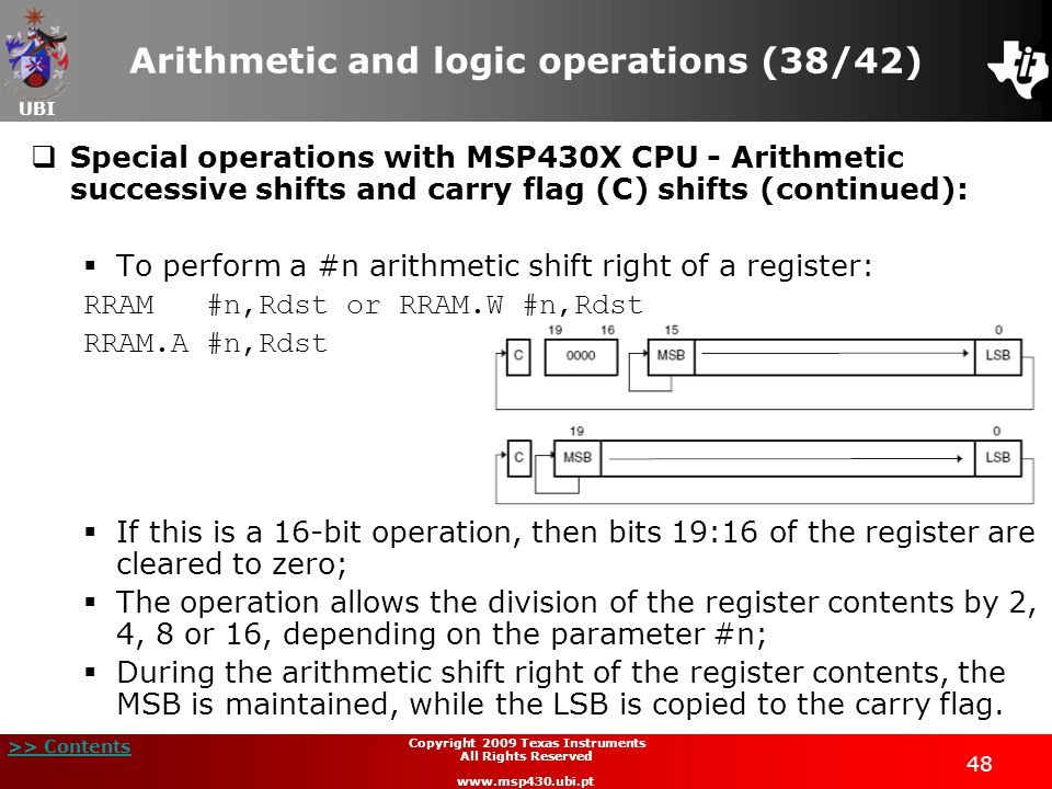 UBI >> Contents 48 Copyright 2009 Texas Instruments All Rights Reserved www.msp430.ubi.pt Arithmetic and logic operations (38/42)  Special operations with MSP430X CPU - Arithmetic successive shifts and carry flag (C) shifts (continued):  To perform a #n arithmetic shift right of a register: RRAM #n,Rdst or RRAM.W #n,Rdst RRAM.A #n,Rdst  If this is a 16-bit operation, then bits 19:16 of the register are cleared to zero;  The operation allows the division of the register contents by 2, 4, 8 or 16, depending on the parameter #n;  During the arithmetic shift right of the register contents, the MSB is maintained, while the LSB is copied to the carry flag.