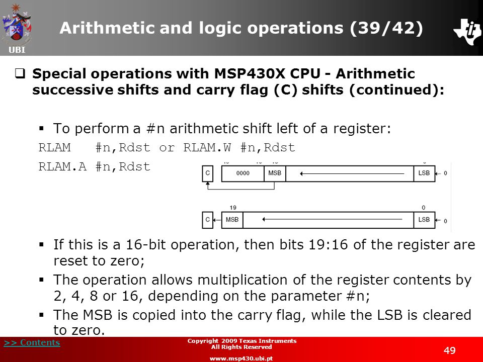 UBI >> Contents 49 Copyright 2009 Texas Instruments All Rights Reserved www.msp430.ubi.pt Arithmetic and logic operations (39/42)  Special operations with MSP430X CPU - Arithmetic successive shifts and carry flag (C) shifts (continued):  To perform a #n arithmetic shift left of a register: RLAM #n,Rdst or RLAM.W #n,Rdst RLAM.A #n,Rdst  If this is a 16-bit operation, then bits 19:16 of the register are reset to zero;  The operation allows multiplication of the register contents by 2, 4, 8 or 16, depending on the parameter #n;  The MSB is copied into the carry flag, while the LSB is cleared to zero.