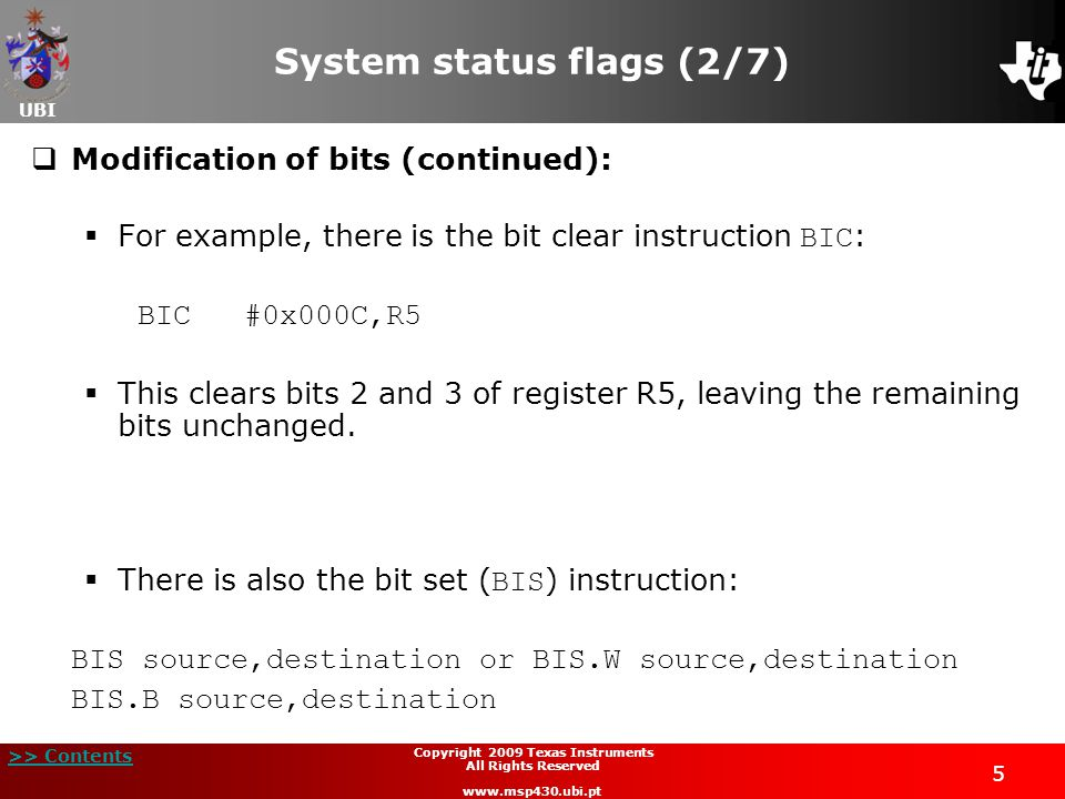 UBI >> Contents 6 Copyright 2009 Texas Instruments All Rights Reserved www.msp430.ubi.pt System status flags (3/7)  Modification of bits (continued): BIS source,destination or BIS.W source,destination BIS.B source,destination  This sets one or more bits of the destination using a similar procedure to the previous instruction;  The instruction performs a logical | ( OR ) between the contents of the source and destination.