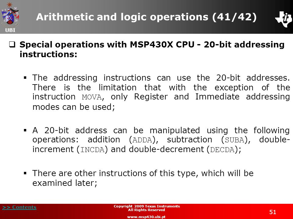 UBI >> Contents 51 Copyright 2009 Texas Instruments All Rights Reserved www.msp430.ubi.pt Arithmetic and logic operations (41/42)  Special operations with MSP430X CPU - 20-bit addressing instructions:  The addressing instructions can use the 20-bit addresses.