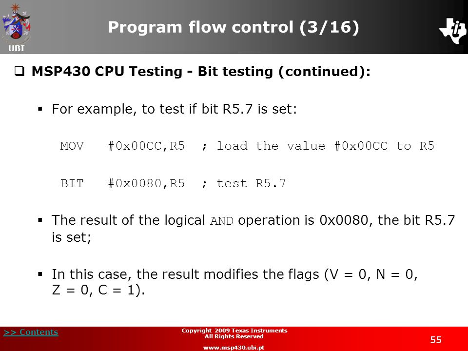 UBI >> Contents 55 Copyright 2009 Texas Instruments All Rights Reserved www.msp430.ubi.pt Program flow control (3/16)  MSP430 CPU Testing - Bit testing (continued):  For example, to test if bit R5.7 is set: MOV#0x00CC,R5; load the value #0x00CC to R5 BIT#0x0080,R5; test R5.7  The result of the logical AND operation is 0x0080, the bit R5.7 is set;  In this case, the result modifies the flags (V = 0, N = 0, Z = 0, C = 1).