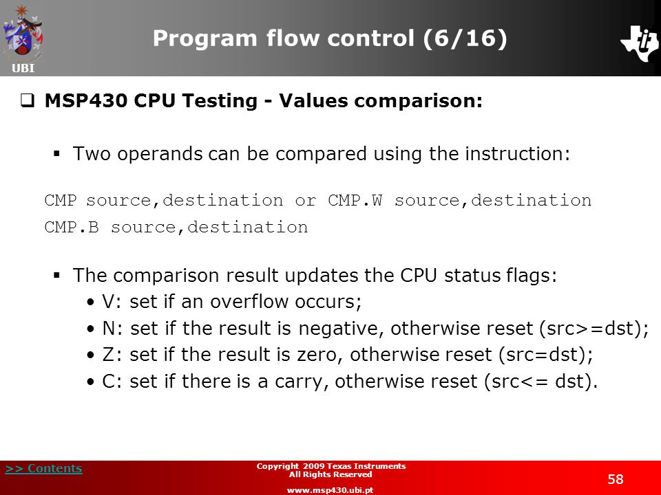 UBI >> Contents 58 Copyright 2009 Texas Instruments All Rights Reserved www.msp430.ubi.pt Program flow control (6/16)  MSP430 CPU Testing - Values comparison:  Two operands can be compared using the instruction: CMPsource,destination or CMP.W source,destination CMP.B source,destination  The comparison result updates the CPU status flags: V: set if an overflow occurs; N: set if the result is negative, otherwise reset (src>=dst); Z: set if the result is zero, otherwise reset (src=dst); C: set if there is a carry, otherwise reset (src<= dst).