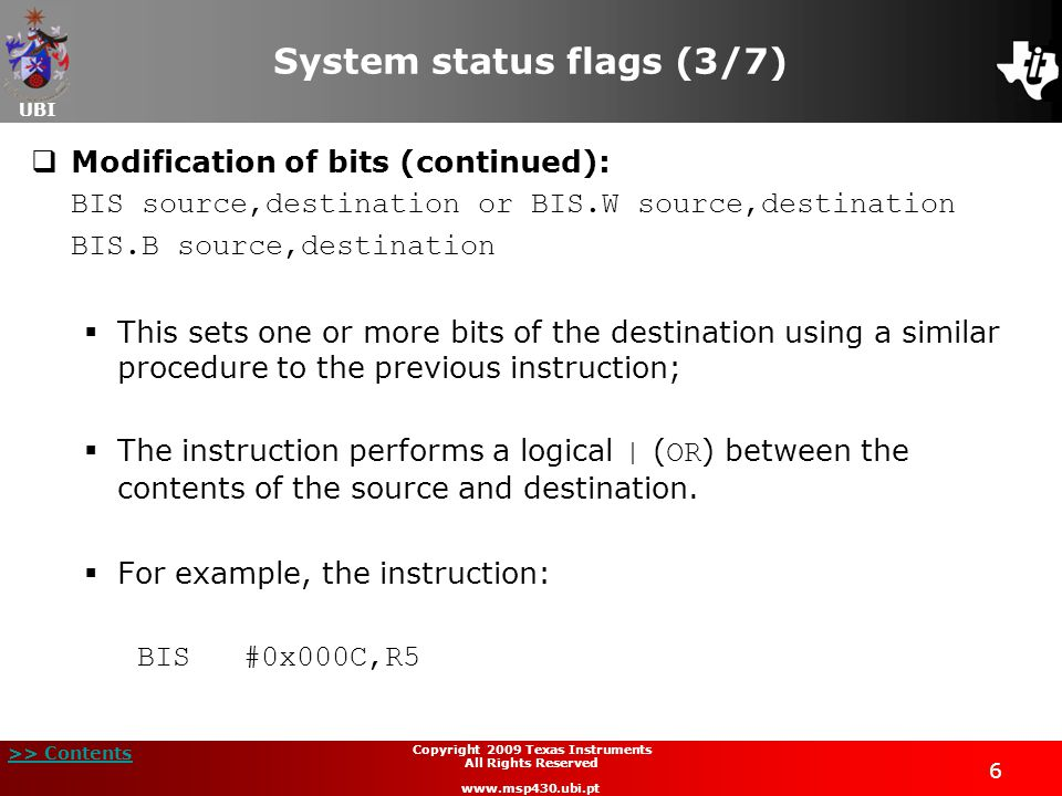 UBI >> Contents 7 Copyright 2009 Texas Instruments All Rights Reserved www.msp430.ubi.pt System status flags (4/7)  Modification of bits (continued): BIS #0x000C,R5  Sets bits 2 and 3 of register R5, leaving the remaining bits unchanged;  It is recommended that whenever it is necessary to create control flags, that these are located in the least significant nibble of a word;  In this case, the CPU constant generator can generate the constants necessary (1, 2, 4, 8) for bit operations;  The code produced is more compact and therefore the execution will be faster.