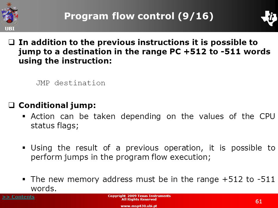 UBI >> Contents 61 Copyright 2009 Texas Instruments All Rights Reserved www.msp430.ubi.pt Program flow control (9/16)  In addition to the previous instructions it is possible to jump to a destination in the range PC +512 to -511 words using the instruction: JMP destination  Conditional jump:  Action can be taken depending on the values of the CPU status flags;  Using the result of a previous operation, it is possible to perform jumps in the program flow execution;  The new memory address must be in the range +512 to -511 words.