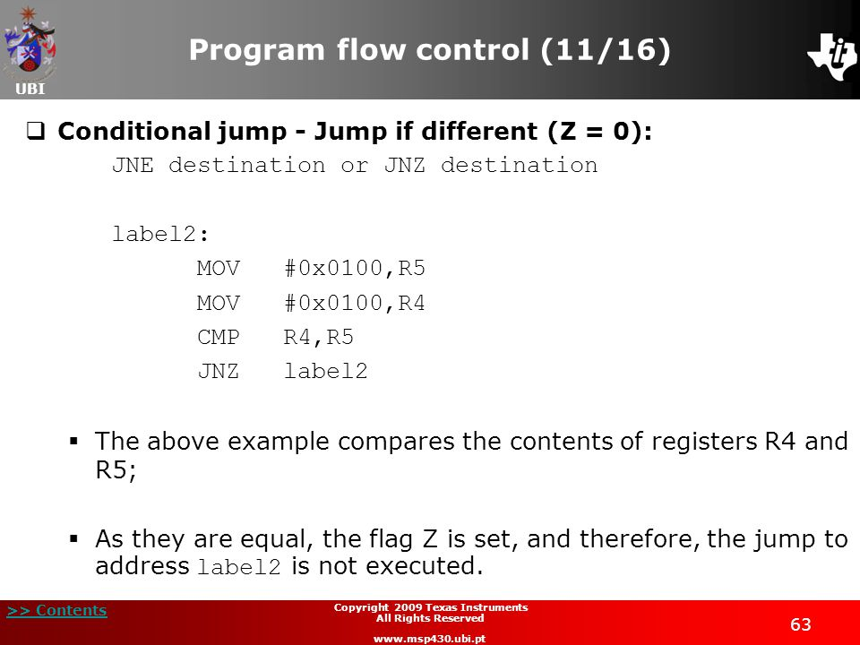 UBI >> Contents 63 Copyright 2009 Texas Instruments All Rights Reserved www.msp430.ubi.pt Program flow control (11/16)  Conditional jump - Jump if different (Z = 0): JNE destination or JNZ destination label2: MOV#0x0100,R5 MOV#0x0100,R4 CMPR4,R5 JNZlabel2  The above example compares the contents of registers R4 and R5;  As they are equal, the flag Z is set, and therefore, the jump to address label2 is not executed.