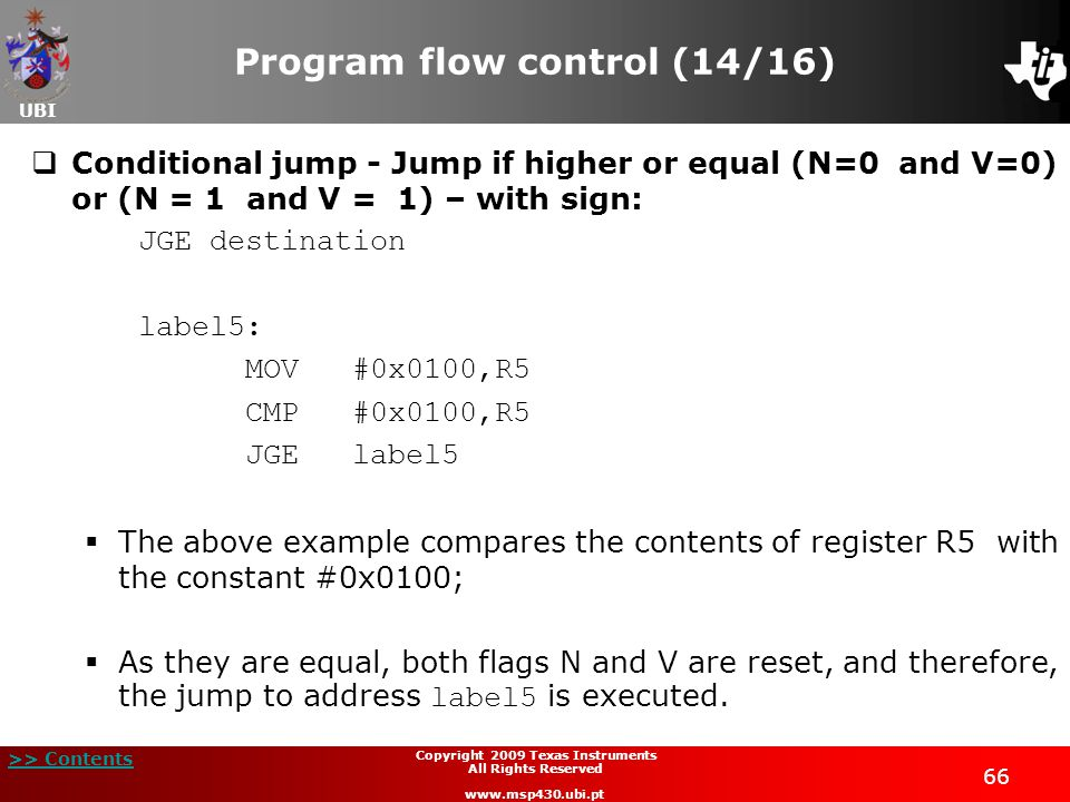 UBI >> Contents 66 Copyright 2009 Texas Instruments All Rights Reserved www.msp430.ubi.pt Program flow control (14/16)  Conditional jump - Jump if higher or equal (N=0 and V=0) or (N = 1 and V = 1) – with sign: JGE destination label5: MOV#0x0100,R5 CMP #0x0100,R5 JGElabel5  The above example compares the contents of register R5 with the constant #0x0100;  As they are equal, both flags N and V are reset, and therefore, the jump to address label5 is executed.