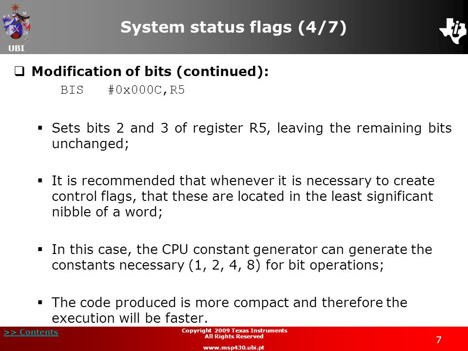 UBI >> Contents 88 Copyright 2009 Texas Instruments All Rights Reserved www.msp430.ubi.pt Routines (5/11)  Routine return:  The routine execution return depends on the call type that is used;  If the routine is called using the instruction CALL, the following instruction must be used to return: RET  This instruction extracts the value pointed to by the register SP and places it in the PC;  If the routine call is made with the instruction CALLA, then it should use the following instruction to return: RETA