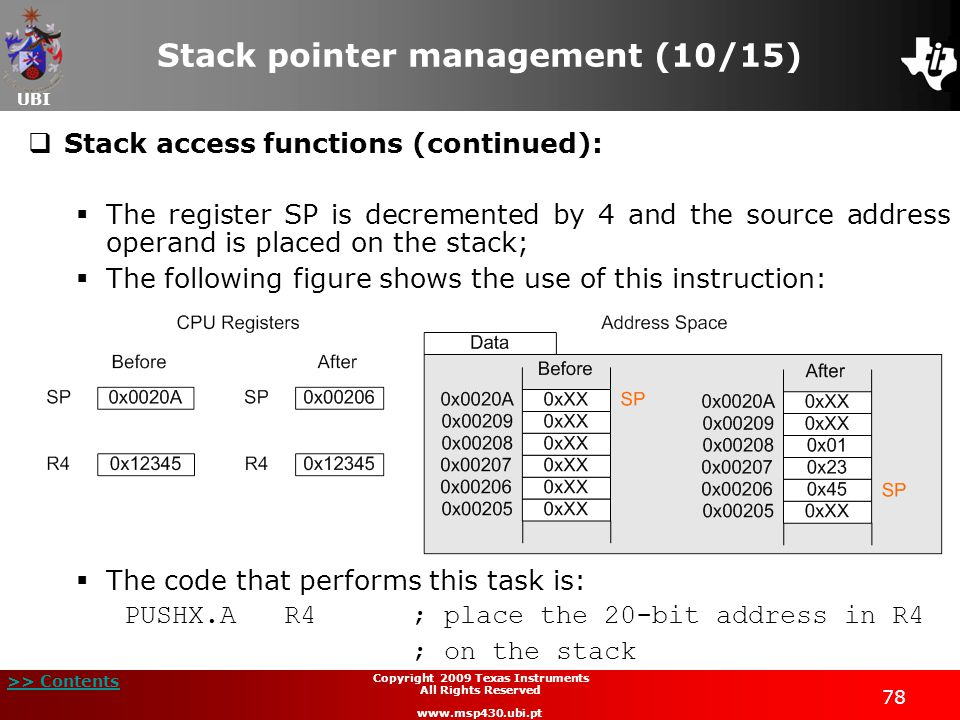 UBI >> Contents 78 Copyright 2009 Texas Instruments All Rights Reserved www.msp430.ubi.pt Stack pointer management (10/15)  Stack access functions (continued):  The register SP is decremented by 4 and the source address operand is placed on the stack;  The following figure shows the use of this instruction:  The code that performs this task is: PUSHX.A R4; place the 20-bit address in R4 ; on the stack