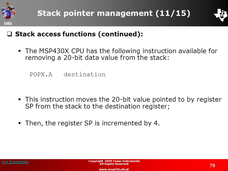 UBI >> Contents 79 Copyright 2009 Texas Instruments All Rights Reserved www.msp430.ubi.pt Stack pointer management (11/15)  Stack access functions (continued):  The MSP430X CPU has the following instruction available for removing a 20-bit data value from the stack: POPX.A destination  This instruction moves the 20-bit value pointed to by register SP from the stack to the destination register;  Then, the register SP is incremented by 4.