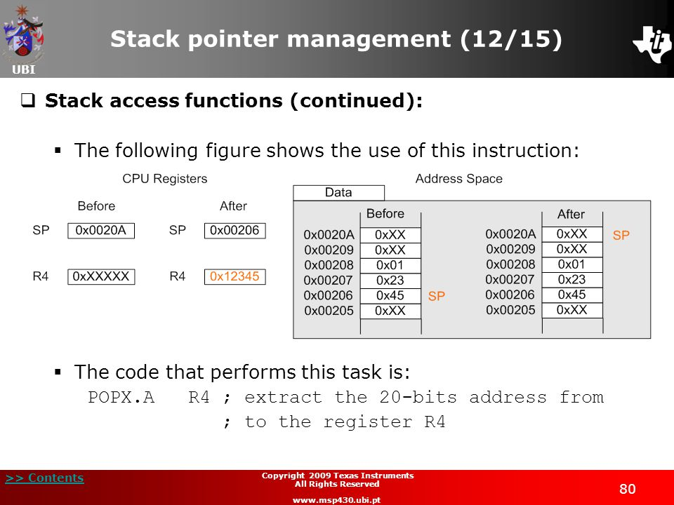 UBI >> Contents 80 Copyright 2009 Texas Instruments All Rights Reserved www.msp430.ubi.pt Stack pointer management (12/15)  Stack access functions (continued):  The following figure shows the use of this instruction:  The code that performs this task is: POPX.A R4; extract the 20-bits address from ; to the register R4