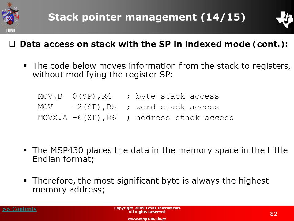 UBI >> Contents 82 Copyright 2009 Texas Instruments All Rights Reserved www.msp430.ubi.pt Stack pointer management (14/15)  Data access on stack with the SP in indexed mode (cont.):  The code below moves information from the stack to registers, without modifying the register SP: MOV.B 0(SP),R4; byte stack access MOV -2(SP),R5; word stack access MOVX.A -6(SP),R6; address stack access  The MSP430 places the data in the memory space in the Little Endian format;  Therefore, the most significant byte is always the highest memory address;