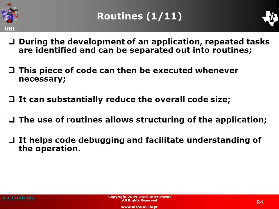 UBI >> Contents 84 Copyright 2009 Texas Instruments All Rights Reserved www.msp430.ubi.pt Routines (1/11)  During the development of an application, repeated tasks are identified and can be separated out into routines;  This piece of code can then be executed whenever necessary;  It can substantially reduce the overall code size;  The use of routines allows structuring of the application;  It helps code debugging and facilitate understanding of the operation.