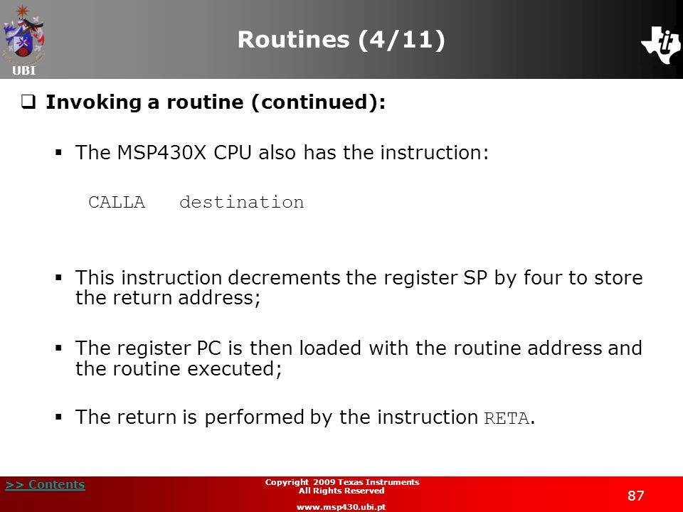 UBI >> Contents 87 Copyright 2009 Texas Instruments All Rights Reserved www.msp430.ubi.pt Routines (4/11)  Invoking a routine (continued):  The MSP430X CPU also has the instruction: CALLA destination  This instruction decrements the register SP by four to store the return address;  The register PC is then loaded with the routine address and the routine executed;  The return is performed by the instruction RETA.
