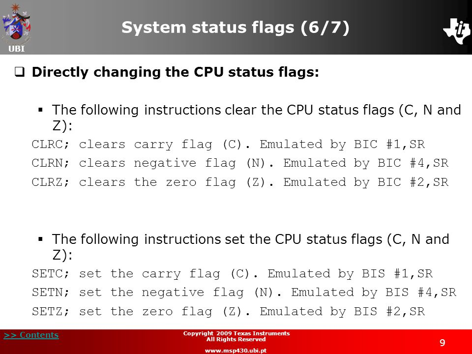 UBI >> Contents 9 Copyright 2009 Texas Instruments All Rights Reserved www.msp430.ubi.pt System status flags (6/7)  Directly changing the CPU status flags:  The following instructions clear the CPU status flags (C, N and Z): CLRC; clears carry flag (C).