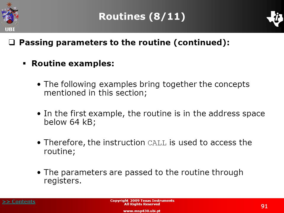 UBI >> Contents 91 Copyright 2009 Texas Instruments All Rights Reserved www.msp430.ubi.pt Routines (8/11)  Passing parameters to the routine (continued):  Routine examples: The following examples bring together the concepts mentioned in this section; In the first example, the routine is in the address space below 64 kB; Therefore, the instruction CALL is used to access the routine; The parameters are passed to the routine through registers.