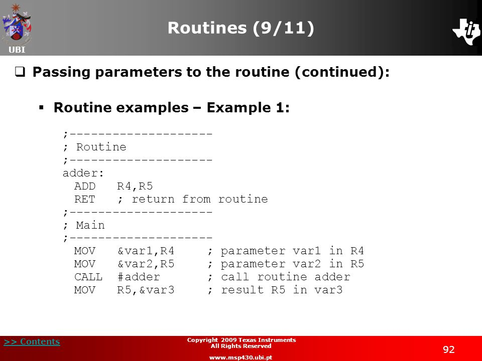 UBI >> Contents 92 Copyright 2009 Texas Instruments All Rights Reserved www.msp430.ubi.pt Routines (9/11)  Passing parameters to the routine (continued):  Routine examples – Example 1: ;-------------------- ; Routine ;-------------------- adder: ADD R4,R5 RET ; return from routine ;-------------------- ; Main ;-------------------- MOV &var1,R4; parameter var1 in R4 MOV &var2,R5; parameter var2 in R5 CALL #adder; call routine adder MOV R5,&var3; result R5 in var3