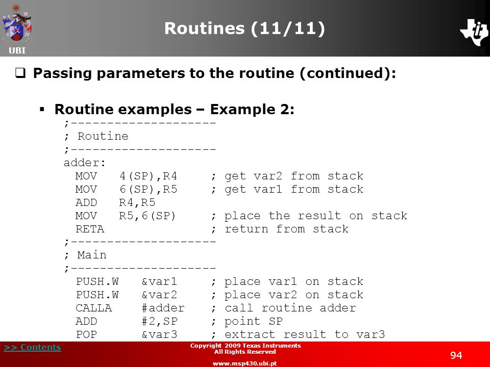 UBI >> Contents 94 Copyright 2009 Texas Instruments All Rights Reserved www.msp430.ubi.pt Routines (11/11)  Passing parameters to the routine (continued):  Routine examples – Example 2: ;-------------------- ; Routine ;-------------------- adder: MOV 4(SP),R4; get var2 from stack MOV 6(SP),R5; get var1 from stack ADD R4,R5 MOV R5,6(SP); place the result on stack RETA; return from stack ;-------------------- ; Main ;-------------------- PUSH.W &var1; place var1 on stack PUSH.W &var2; place var2 on stack CALLA #adder; call routine adder ADD #2,SP; point SP POP &var3; extract result to var3