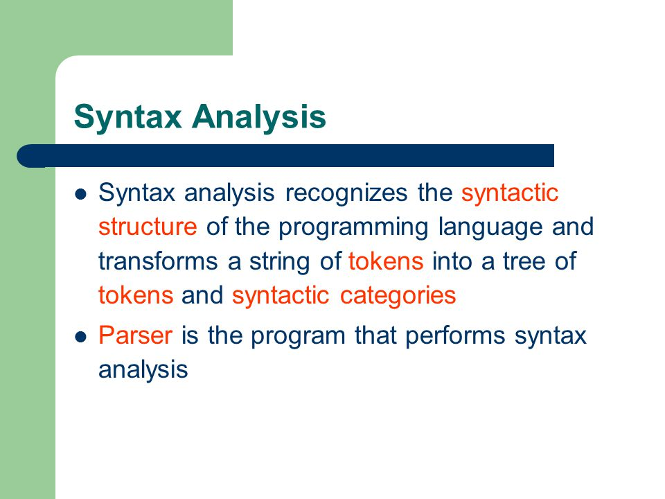 Syntax Analysis Syntax analysis recognizes the syntactic structure of the programming language and transforms a string of tokens into a tree of tokens and syntactic categories Parser is the program that performs syntax analysis