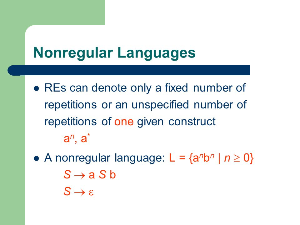 Nonregular Languages REs can denote only a fixed number of repetitions or an unspecified number of repetitions of one given construct a n, a * A nonregular language: L = {a n b n | n  0} S  a S b S  