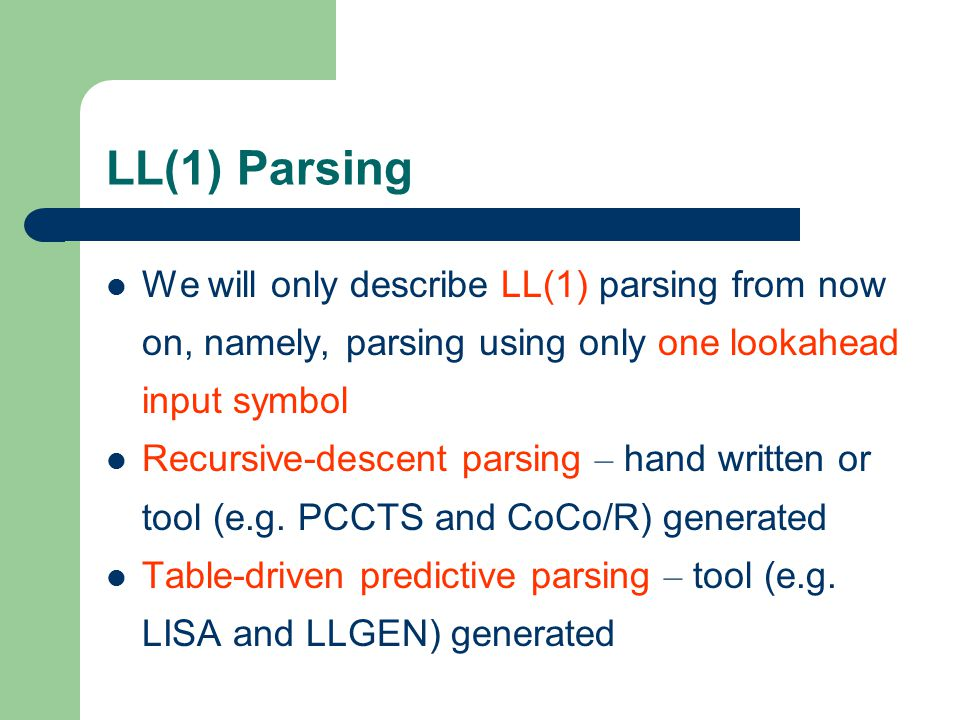 LL(1) Parsing We will only describe LL(1) parsing from now on, namely, parsing using only one lookahead input symbol Recursive-descent parsing – hand written or tool (e.g.