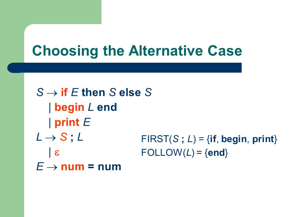 Choosing the Alternative Case S  if E then S else S | begin L end | print E L  S ; L |  E  num = num FIRST(S ; L) = {if, begin, print} FOLLOW(L) = {end}