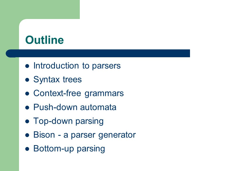 Outline Introduction to parsers Syntax trees Context-free grammars Push-down automata Top-down parsing Bison - a parser generator Bottom-up parsing
