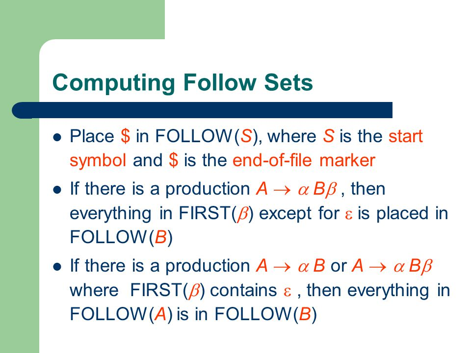 Computing Follow Sets Place $ in FOLLOW(S), where S is the start symbol and $ is the end-of-file marker If there is a production A   B , then everything in FIRST(  ) except for  is placed in FOLLOW(B) If there is a production A   B or A   B  where FIRST(  ) contains , then everything in FOLLOW(A) is in FOLLOW(B)