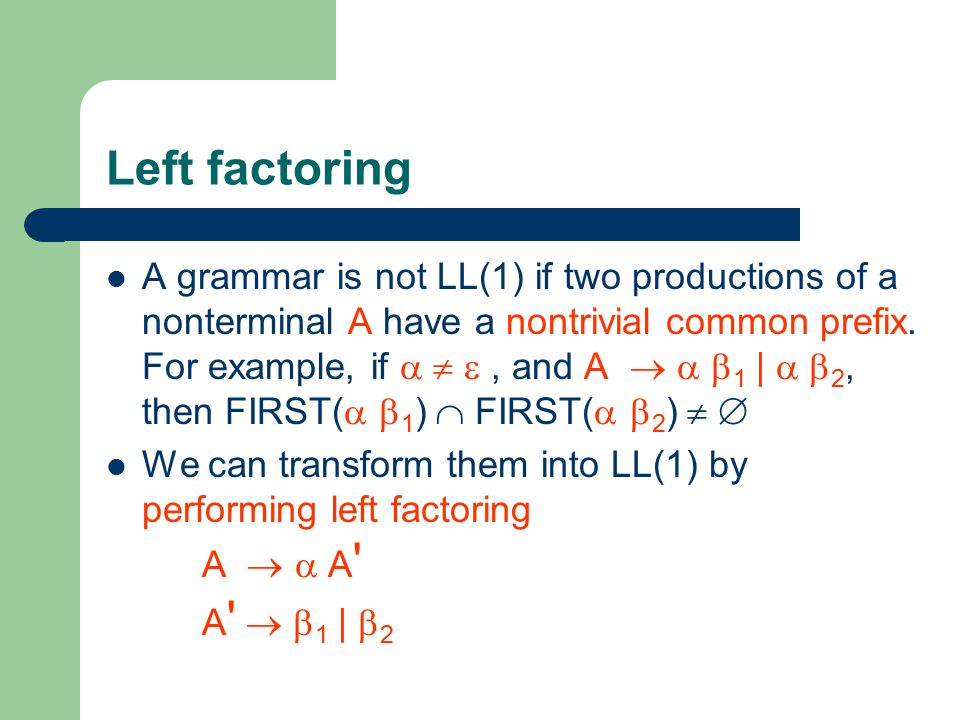 Left factoring A grammar is not LL(1) if two productions of a nonterminal A have a nontrivial common prefix.