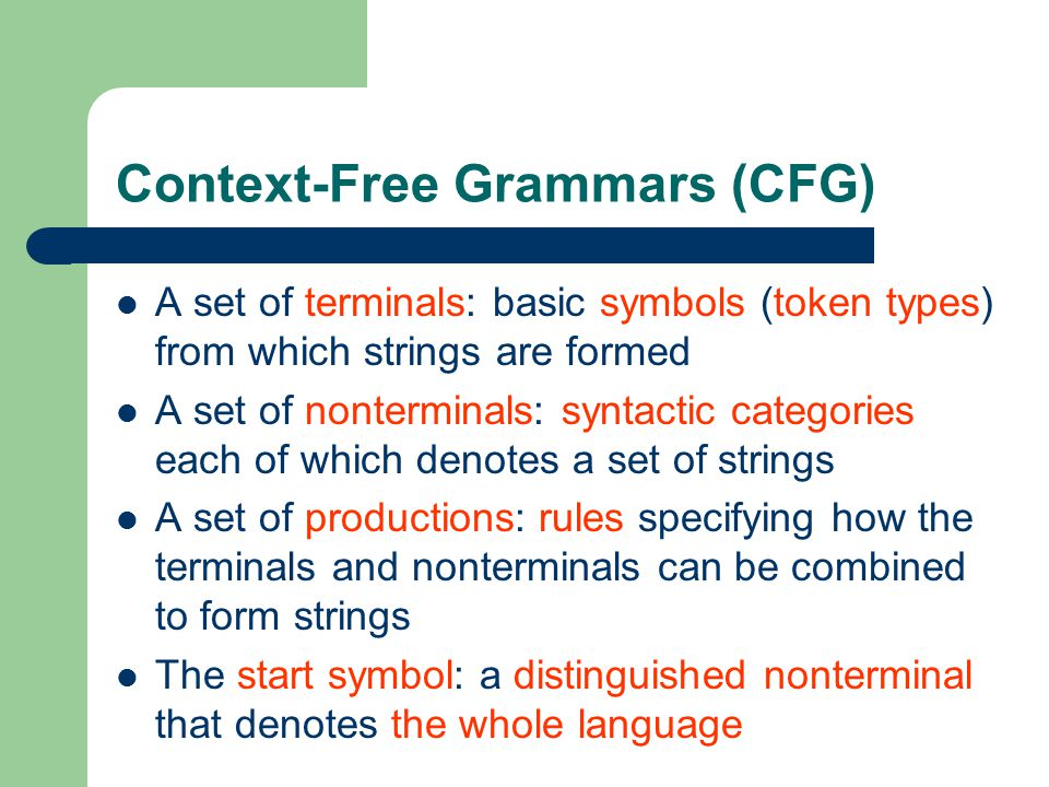 Context-Free Grammars (CFG) A set of terminals: basic symbols (token types) from which strings are formed A set of nonterminals: syntactic categories each of which denotes a set of strings A set of productions: rules specifying how the terminals and nonterminals can be combined to form strings The start symbol: a distinguished nonterminal that denotes the whole language