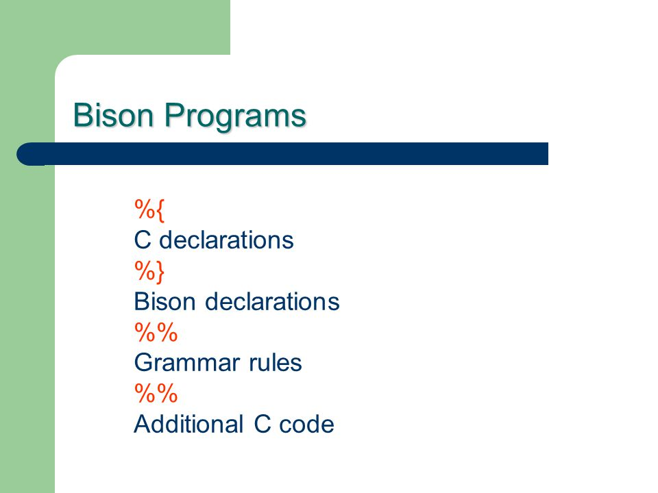 Bison Programs %{ C declarations %} Bison declarations % Grammar rules % Additional C code