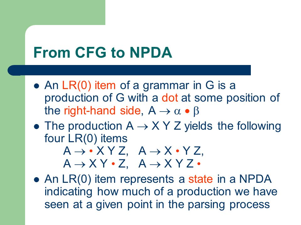 From CFG to NPDA An LR(0) item of a grammar in G is a production of G with a dot at some position of the right-hand side, A     The production A  X Y Z yields the following four LR(0) items A  X Y Z, A  X Y Z, A  X Y Z, A  X Y Z An LR(0) item represents a state in a NPDA indicating how much of a production we have seen at a given point in the parsing process