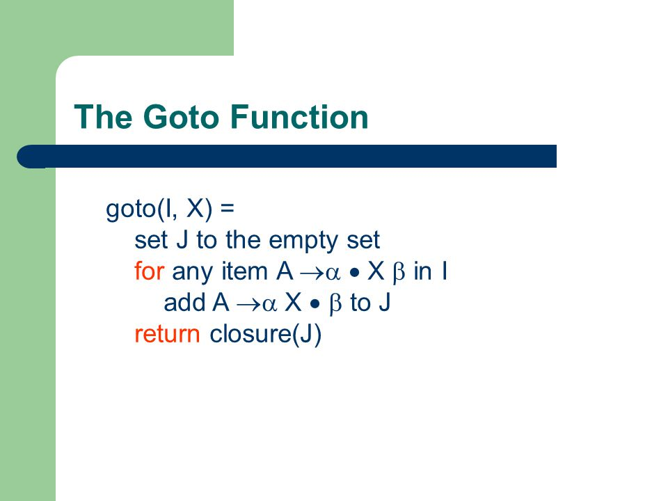 The Goto Function goto(I, X) = set J to the empty set for any item A   X  in I add A  X   to J return closure(J)