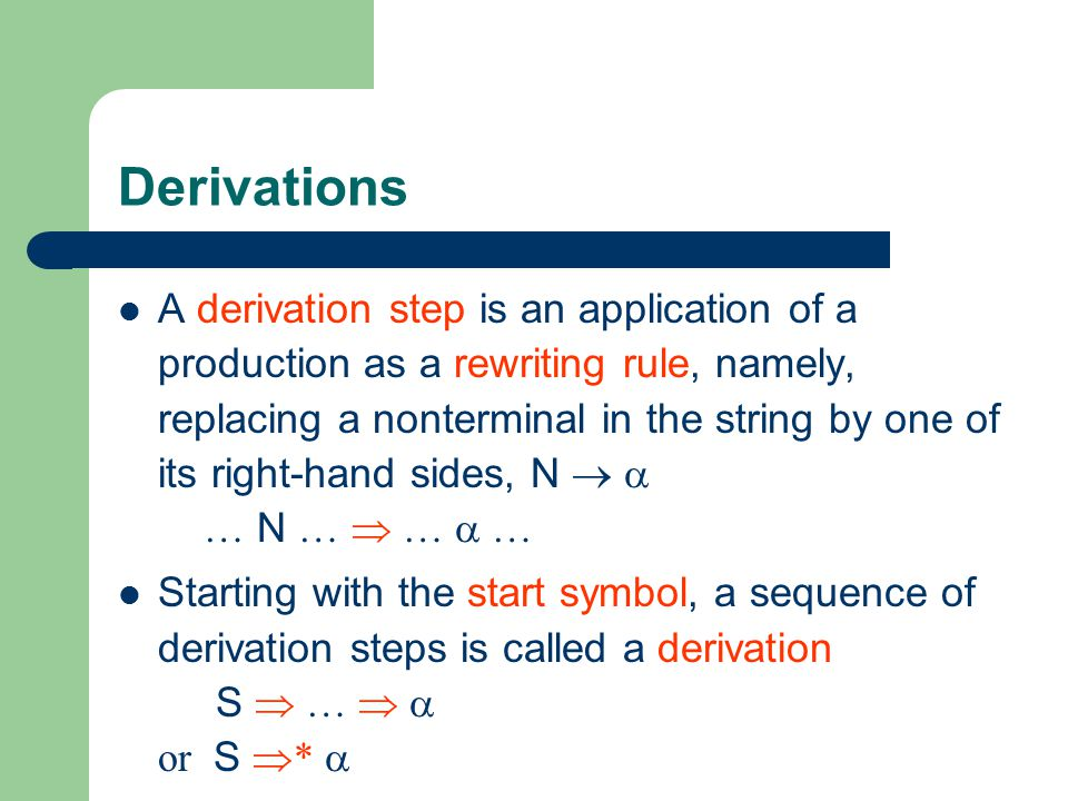 Derivations A derivation step is an application of a production as a rewriting rule, namely, replacing a nonterminal in the string by one of its right-hand sides, N   … N …  …  … Starting with the start symbol, a sequence of derivation steps is called a derivation S  …   or S  * 