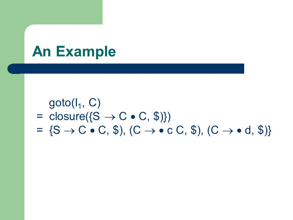 An Example goto(I 1, C) = closure({S  C  C, $)}) = {S  C  C, $), (C   c C, $), (C   d, $)}