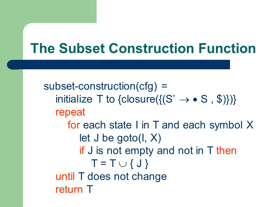 The Subset Construction Function subset-construction(cfg) = initialize T to {closure({(S'   S, $)})} repeat for each state I in T and each symbol X let J be goto(I, X) if J is not empty and not in T then T = T  { J } until T does not change return T